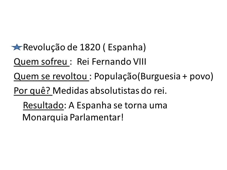 Revolução de 1820 ( Espanha) Quem sofreu : Rei Fernando VIII Quem se revoltou : População(Burguesia + povo) Por quê? Medidas absolutistas do rei. Resu