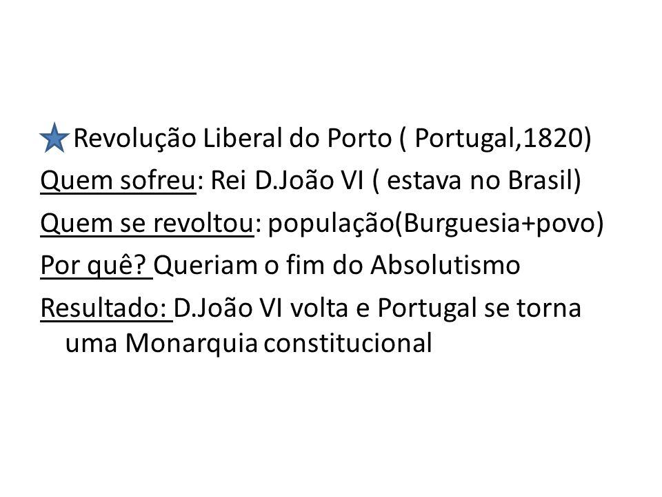 Revolução Liberal do Porto ( Portugal,1820) Quem sofreu: Rei D.João VI ( estava no Brasil) Quem se revoltou: população(Burguesia+povo) Por quê? Queria