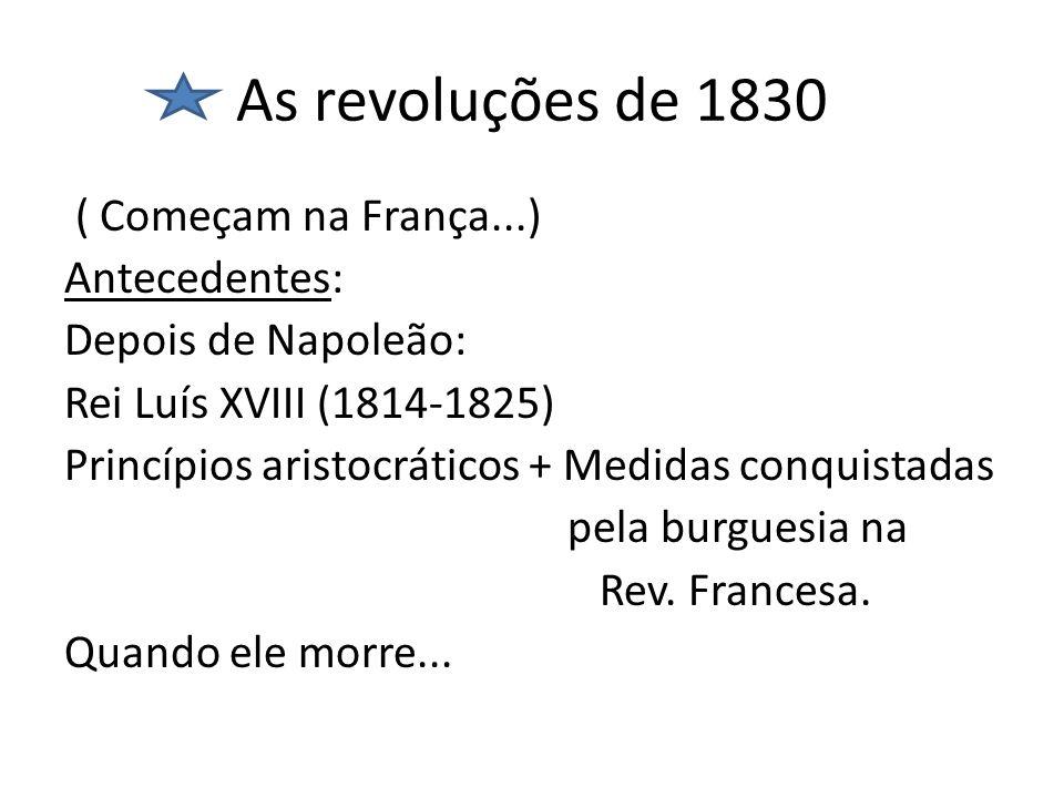 As revoluções de 1830 ( Começam na França...) Antecedentes: Depois de Napoleão: Rei Luís XVIII (1814-1825) Princípios aristocráticos + Medidas conquis