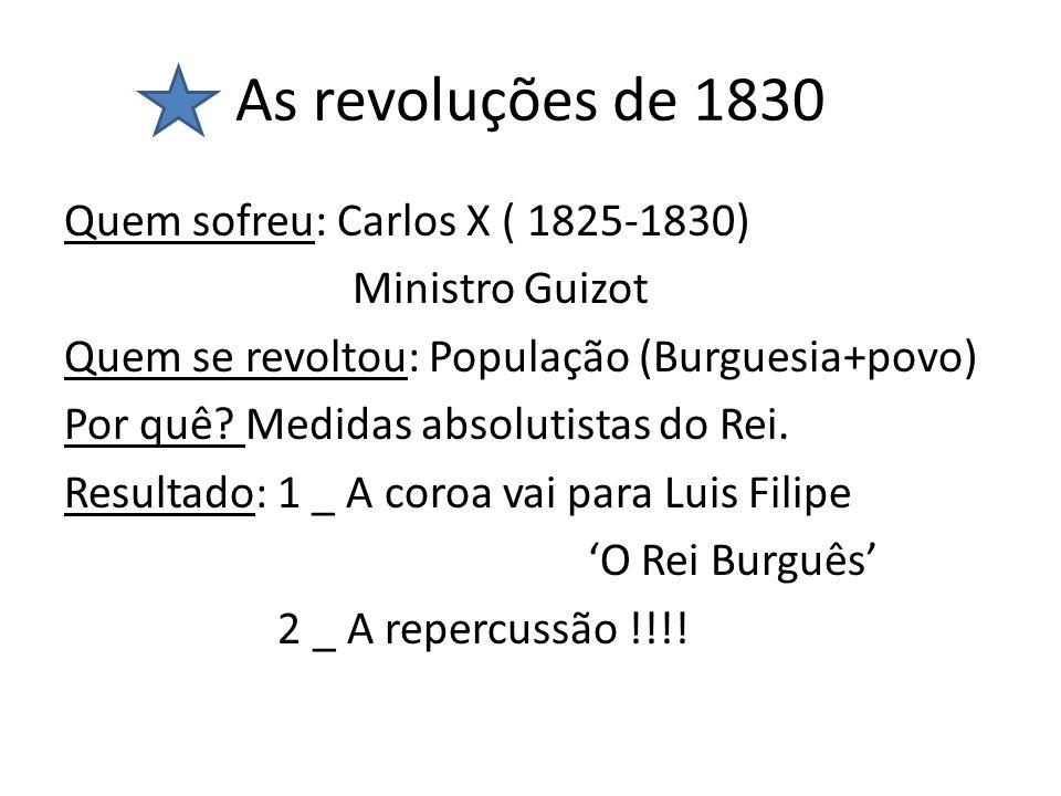 As revoluções de 1830 Quem sofreu: Carlos X ( 1825-1830) Ministro Guizot Quem se revoltou: População (Burguesia+povo) Por quê? Medidas absolutistas do