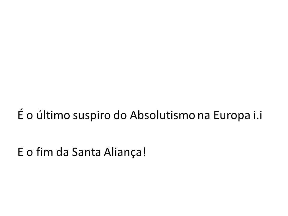 É o último suspiro do Absolutismo na Europa i.i E o fim da Santa Aliança!