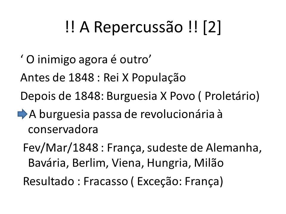 !! A Repercussão !! [2] O inimigo agora é outro Antes de 1848 : Rei X População Depois de 1848: Burguesia X Povo ( Proletário) A burguesia passa de re