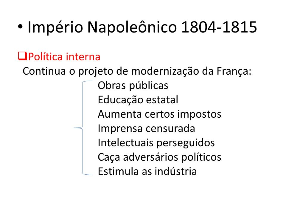 Império Napoleônico 1804-1815 Política interna Continua o projeto de modernização da França: Obras públicas Educação estatal Aumenta certos impostos I