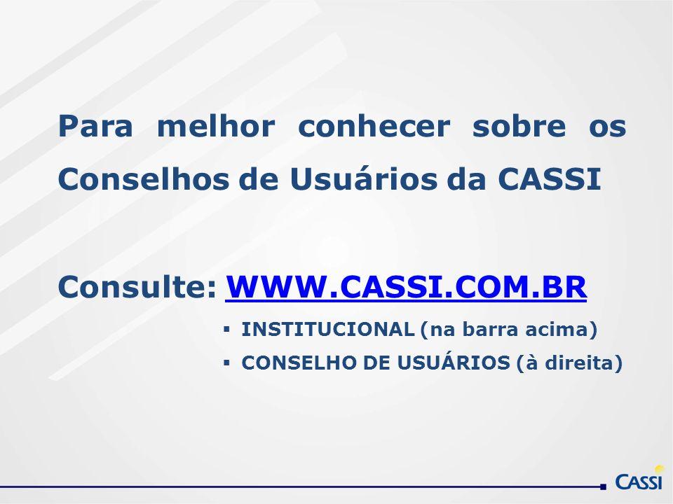Para melhor conhecer sobre os Conselhos de Usuários da CASSI Consulte: WWW.CASSI.COM.BRWWW.CASSI.COM.BR INSTITUCIONAL (na barra acima) CONSELHO DE USU