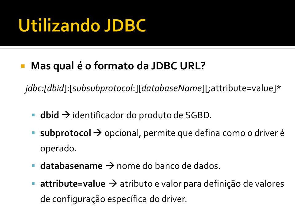 Mas qual é o formato da JDBC URL? jdbc:[dbid]:[subsubprotocol:][databaseName][;attribute=value]* dbid identificador do produto de SGBD. subprotocol op