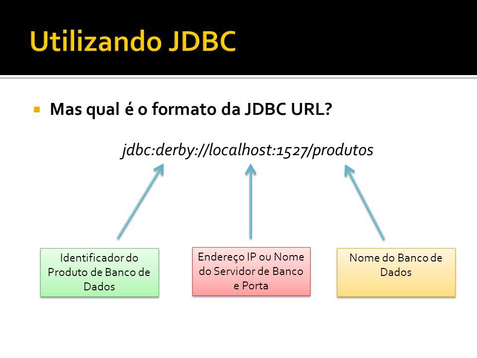 Mas qual é o formato da JDBC URL? jdbc:derby://localhost:1527/produtos Identificador do Produto de Banco de Dados Endereço IP ou Nome do Servidor de B