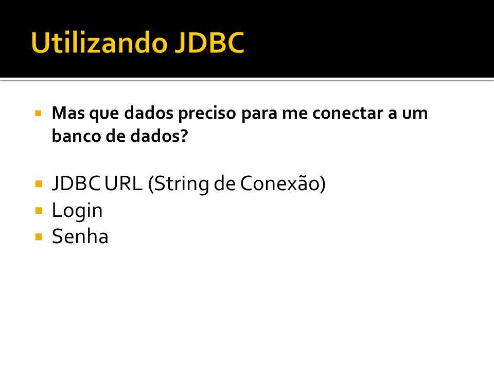 Mas que dados preciso para me conectar a um banco de dados? JDBC URL (String de Conexão) Login Senha