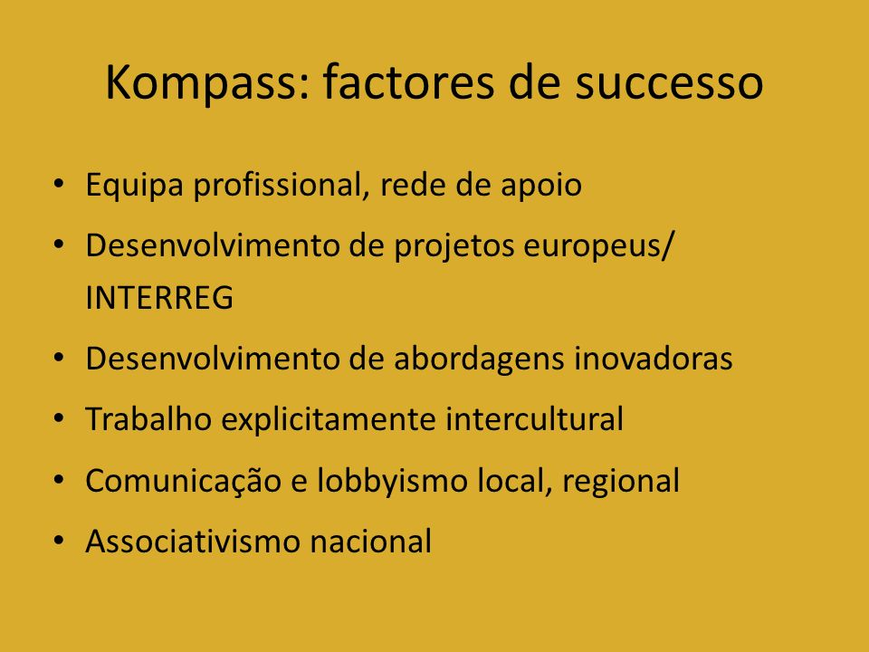 Kompass: factores de successo Equipa profissional, rede de apoio Desenvolvimento de projetos europeus/ INTERREG Desenvolvimento de abordagens inovador