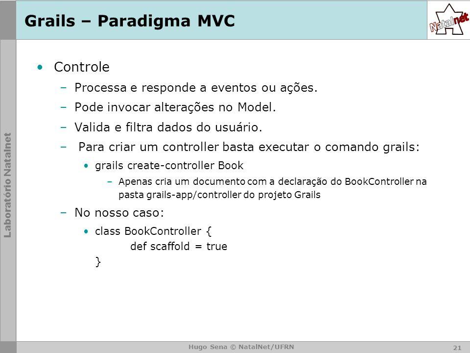 Laboratório Natalnet Hugo Sena © NatalNet/UFRN Grails – Paradigma MVC Controle –Processa e responde a eventos ou ações.