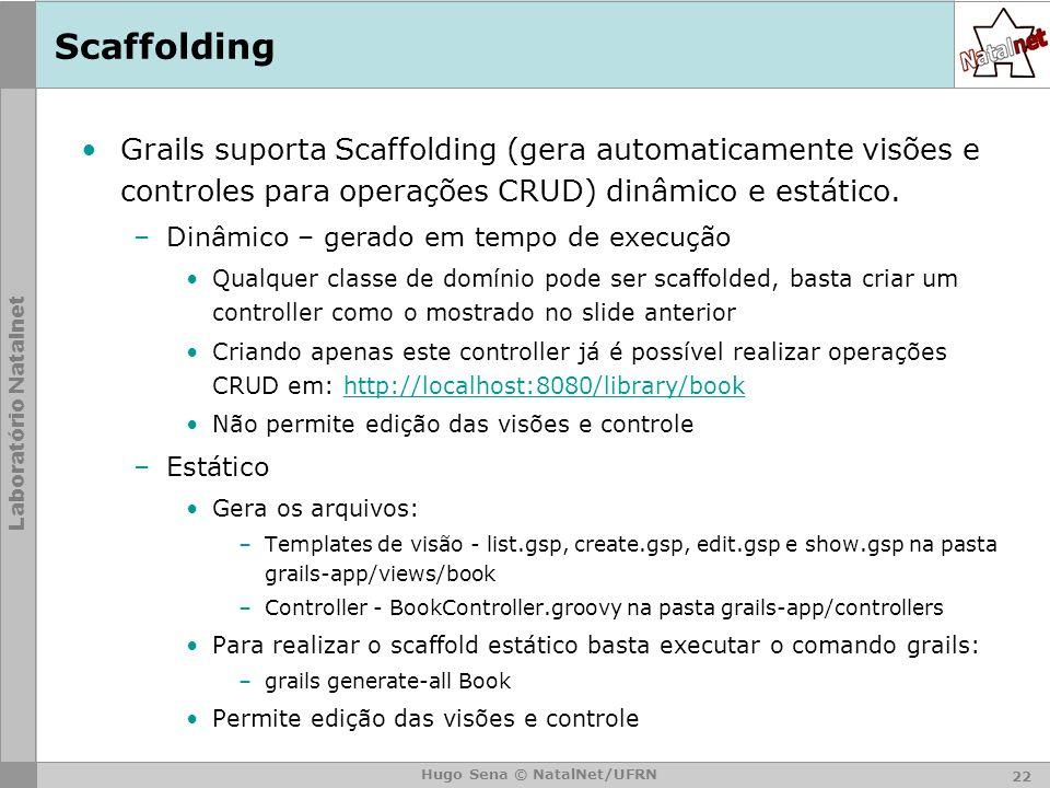 Laboratório Natalnet Hugo Sena © NatalNet/UFRN Scaffolding Grails suporta Scaffolding (gera automaticamente visões e controles para operações CRUD) dinâmico e estático.