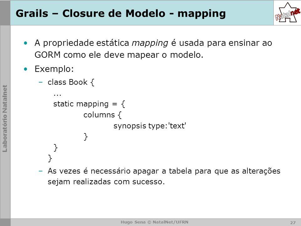 Laboratório Natalnet Hugo Sena © NatalNet/UFRN Grails – Closure de Modelo - mapping A propriedade estática mapping é usada para ensinar ao GORM como ele deve mapear o modelo.