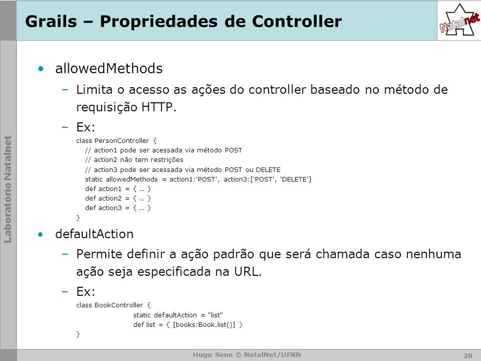 Laboratório Natalnet Hugo Sena © NatalNet/UFRN Grails – Propriedades de Controller allowedMethods –Limita o acesso as ações do controller baseado no método de requisição HTTP.