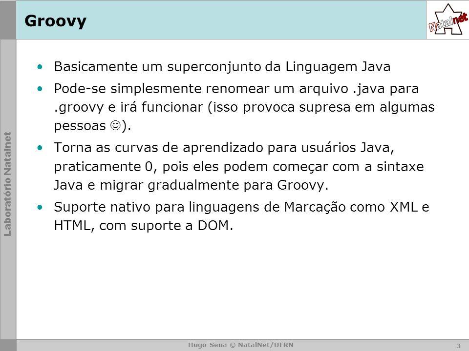 Laboratório Natalnet Hugo Sena © NatalNet/UFRN Groovy Basicamente um superconjunto da Linguagem Java Pode-se simplesmente renomear um arquivo.java para.groovy e irá funcionar (isso provoca supresa em algumas pessoas ).