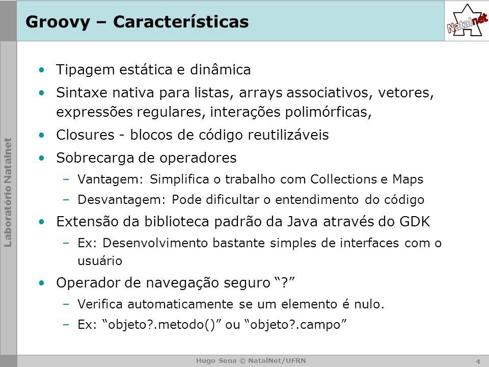 Laboratório Natalnet Hugo Sena © NatalNet/UFRN Groovy – Características Tipagem estática e dinâmica Sintaxe nativa para listas, arrays associativos, vetores, expressões regulares, interações polimórficas, Closures - blocos de código reutilizáveis Sobrecarga de operadores –Vantagem: Simplifica o trabalho com Collections e Maps –Desvantagem: Pode dificultar o entendimento do código Extensão da biblioteca padrão da Java através do GDK –Ex: Desenvolvimento bastante simples de interfaces com o usuário Operador de navegação seguro .