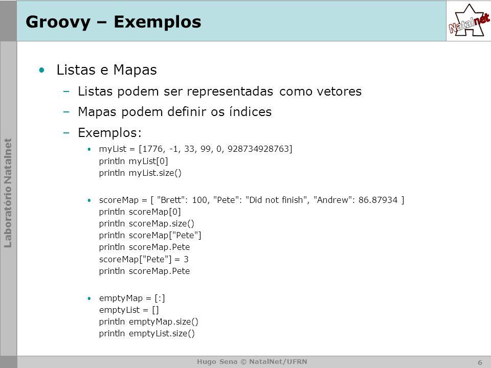 Laboratório Natalnet Hugo Sena © NatalNet/UFRN Groovy – Exemplos Listas e Mapas –Listas podem ser representadas como vetores –Mapas podem definir os índices –Exemplos: myList = [1776, -1, 33, 99, 0, 928734928763] println myList[0] println myList.size() scoreMap = [ Brett : 100, Pete : Did not finish , Andrew : 86.87934 ] println scoreMap[0] println scoreMap.size() println scoreMap[ Pete ] println scoreMap.Pete scoreMap[ Pete ] = 3 println scoreMap.Pete emptyMap = [:] emptyList = [] println emptyMap.size() println emptyList.size() 6