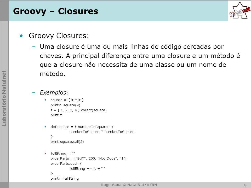Laboratório Natalnet Hugo Sena © NatalNet/UFRN Groovy – Closures Groovy Closures: –Uma closure é uma ou mais linhas de código cercadas por chaves.
