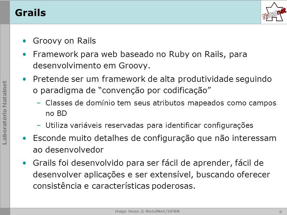 Laboratório Natalnet Hugo Sena © NatalNet/UFRN Grails – Objetivos Ser um framework web de alta produtividade para a plataforma Java –Sem configuração XML.