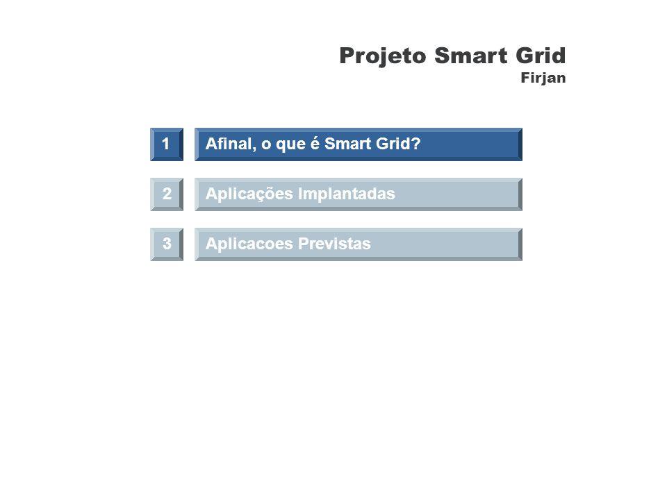 Aplicações Implantadas 3Aplicacoes Previstas 1Afinal, o que é Smart Grid? 2 Projeto Smart Grid Firjan