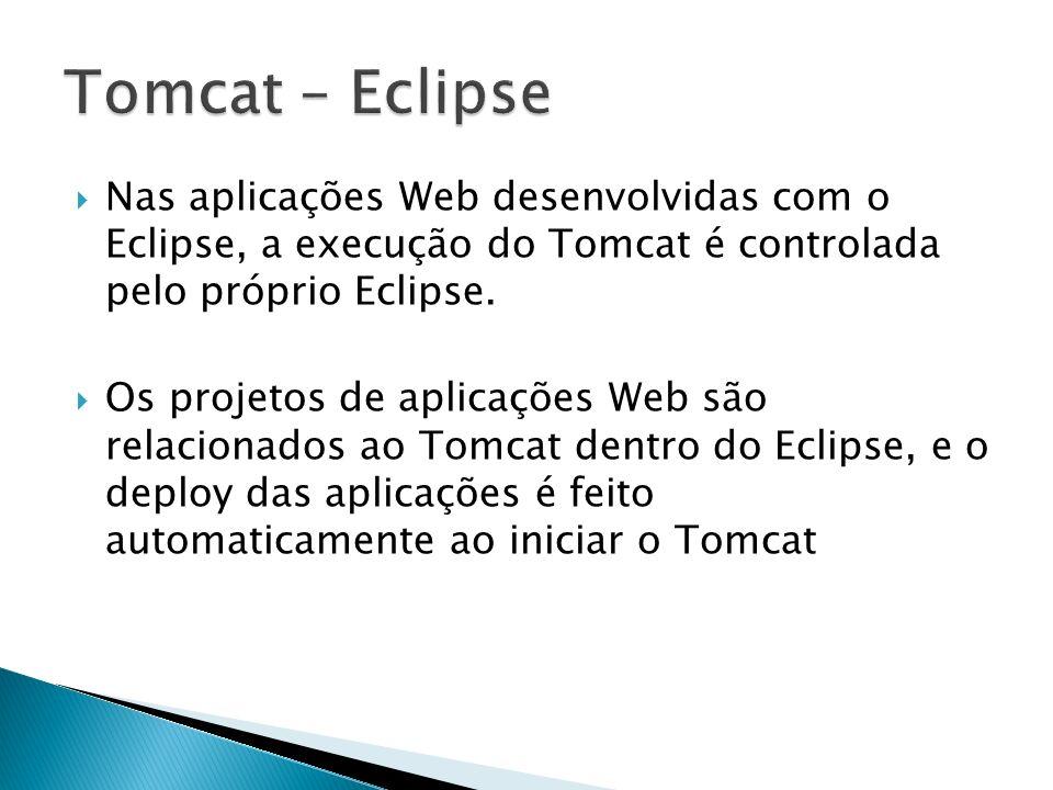 Nas aplicações Web desenvolvidas com o Eclipse, a execução do Tomcat é controlada pelo próprio Eclipse. Os projetos de aplicações Web são relacionados