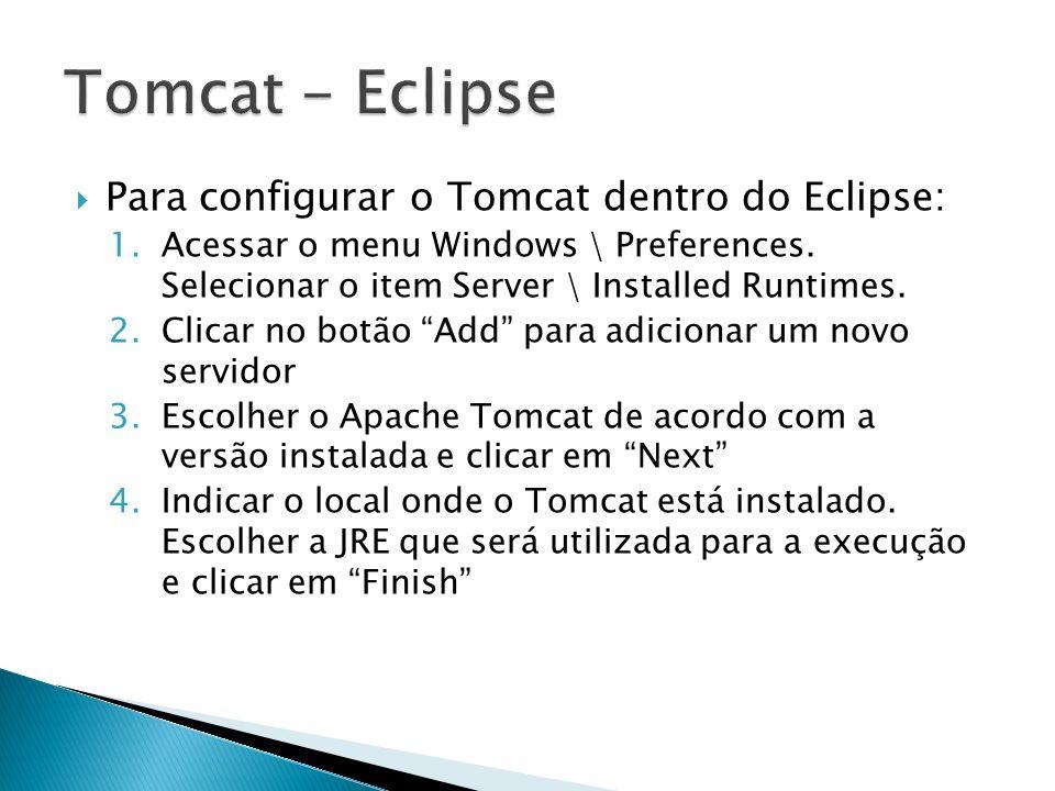 Para configurar o Tomcat dentro do Eclipse: 1.Acessar o menu Windows \ Preferences. Selecionar o item Server \ Installed Runtimes. 2.Clicar no botão A
