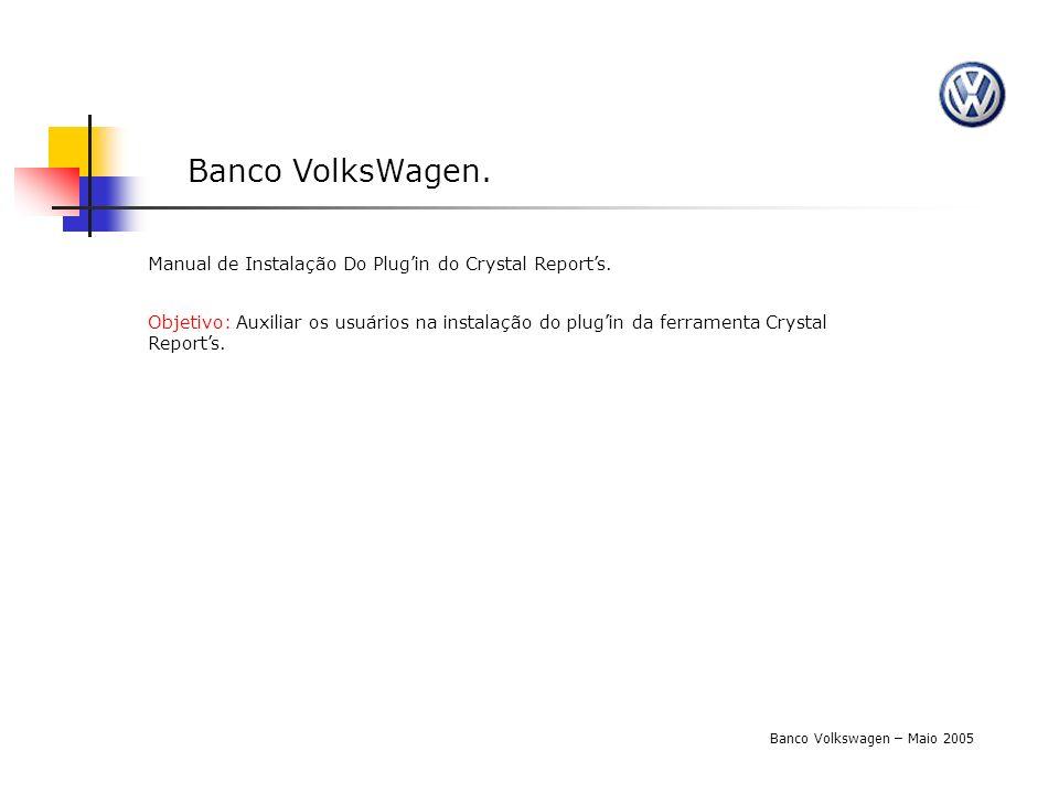 Banco VolksWagen. Banco Volkswagen – Maio 2005 Manual de Instalação Do Plugin do Crystal Reports. Objetivo: Auxiliar os usuários na instalação do plug