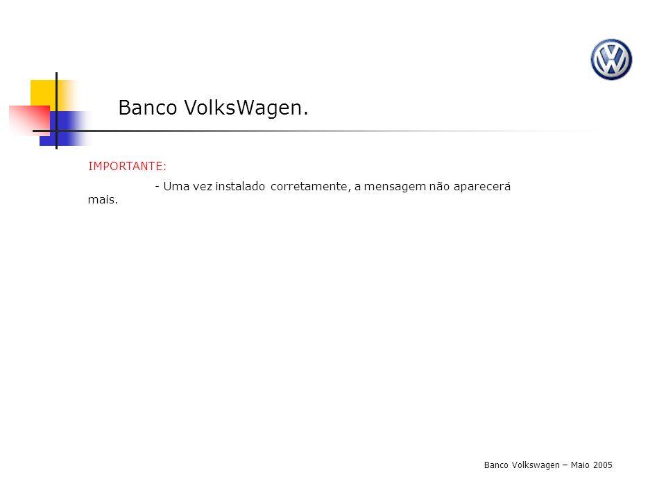 Banco VolksWagen. Banco Volkswagen – Maio 2005 IMPORTANTE: - Uma vez instalado corretamente, a mensagem não aparecerá mais.