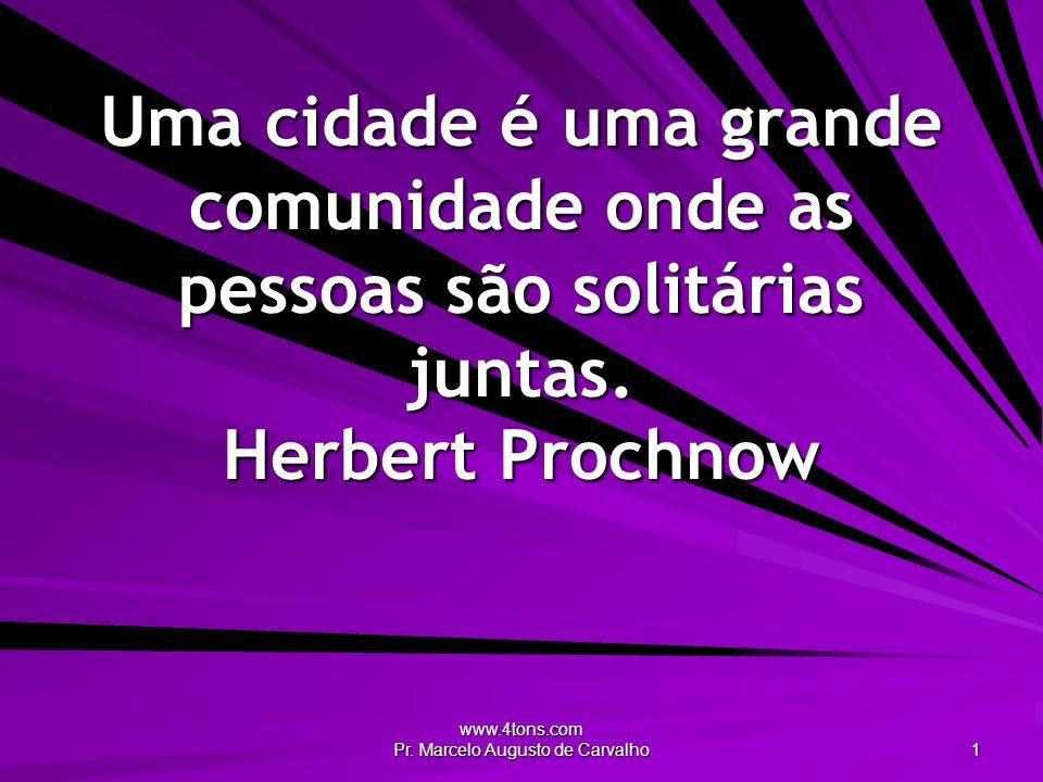 www.4tons.com Pr. Marcelo Augusto de Carvalho 1 Uma cidade é uma grande comunidade onde as pessoas são solitárias juntas. Herbert Prochnow