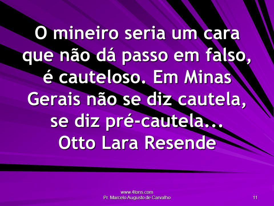 www.4tons.com Pr. Marcelo Augusto de Carvalho 11 O mineiro seria um cara que não dá passo em falso, é cauteloso. Em Minas Gerais não se diz cautela, s
