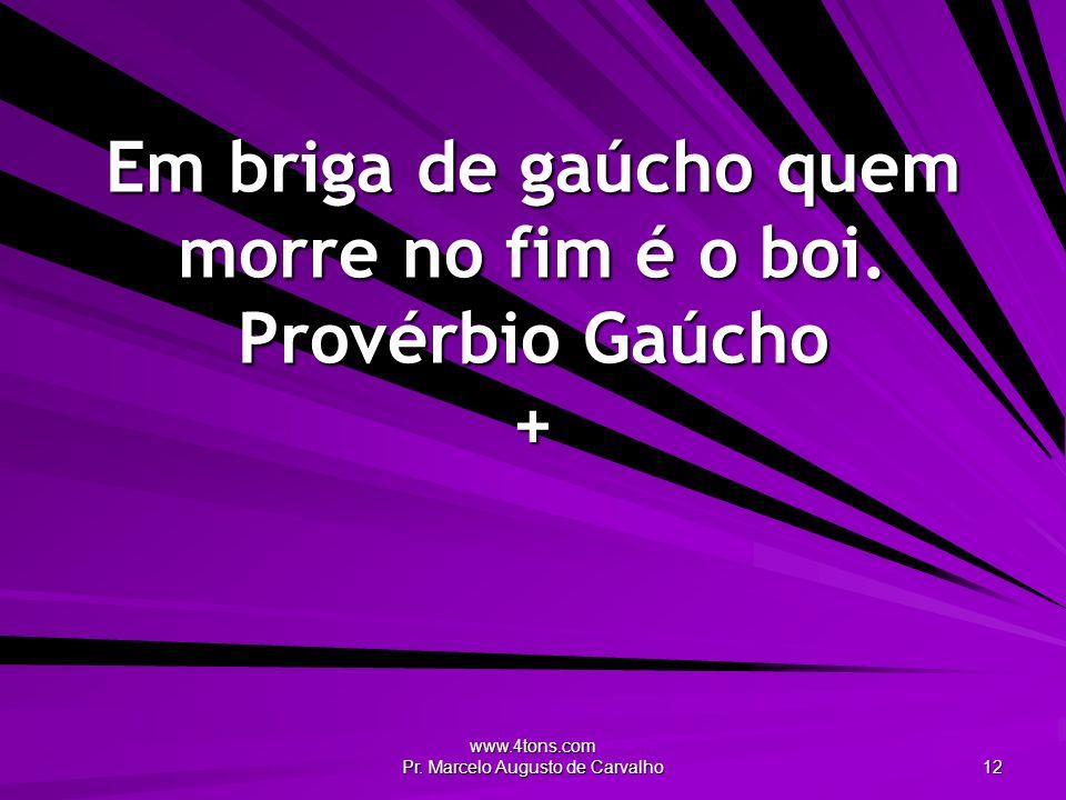 www.4tons.com Pr. Marcelo Augusto de Carvalho 12 Em briga de gaúcho quem morre no fim é o boi. Provérbio Gaúcho +
