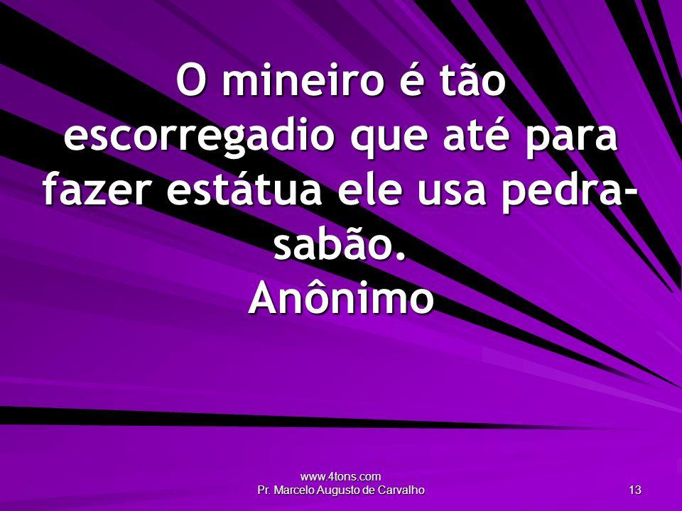 www.4tons.com Pr. Marcelo Augusto de Carvalho 13 O mineiro é tão escorregadio que até para fazer estátua ele usa pedra- sabão. Anônimo