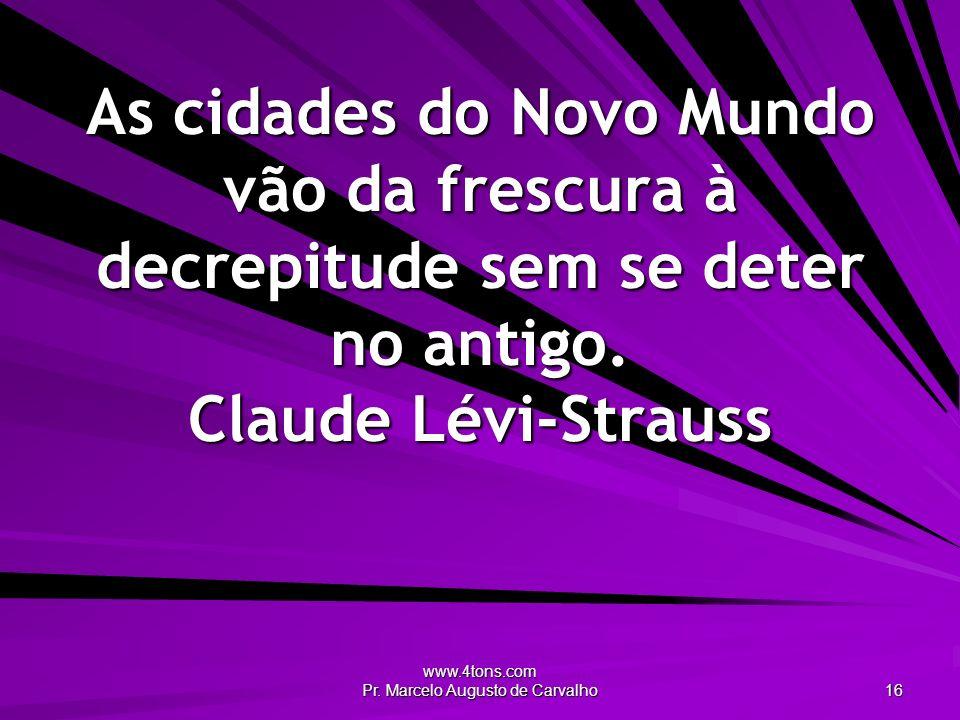 www.4tons.com Pr. Marcelo Augusto de Carvalho 16 As cidades do Novo Mundo vão da frescura à decrepitude sem se deter no antigo. Claude Lévi-Strauss