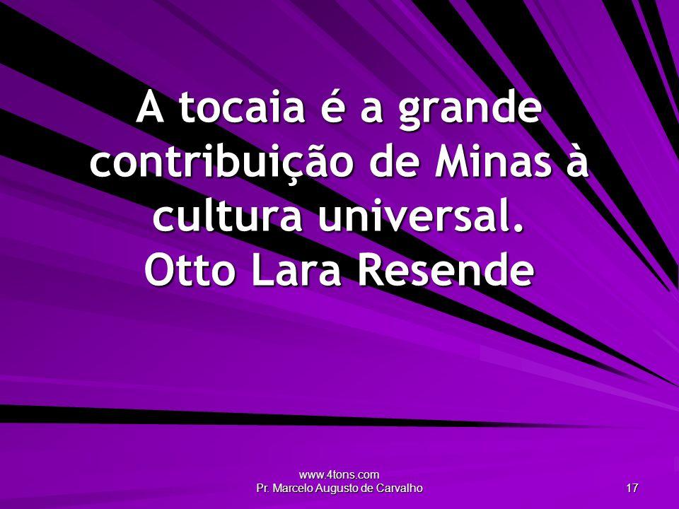 www.4tons.com Pr. Marcelo Augusto de Carvalho 17 A tocaia é a grande contribuição de Minas à cultura universal. Otto Lara Resende