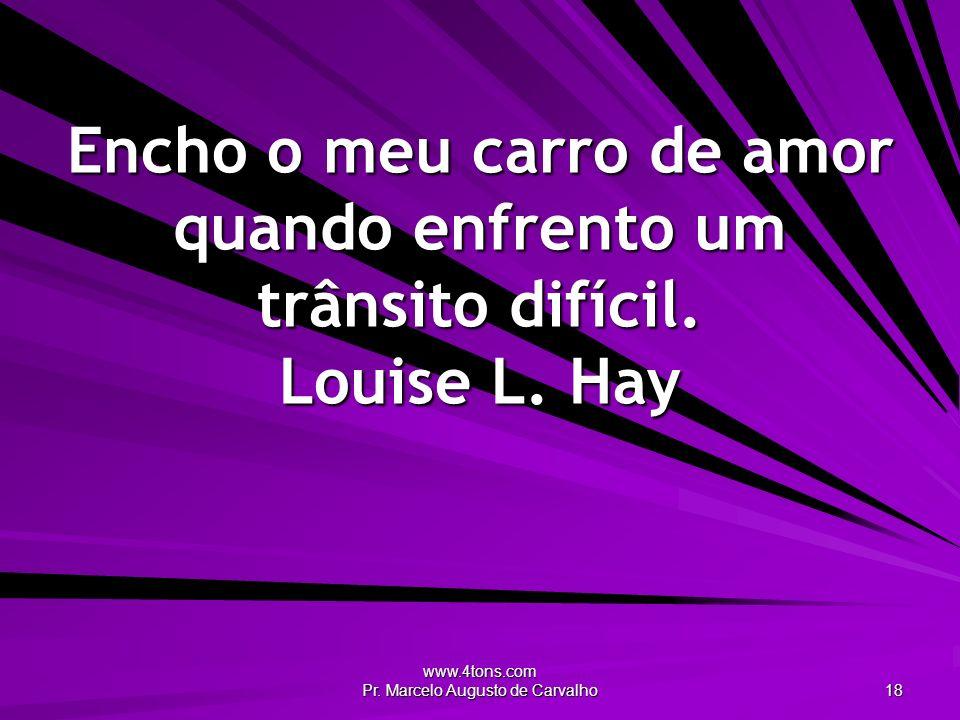 www.4tons.com Pr. Marcelo Augusto de Carvalho 18 Encho o meu carro de amor quando enfrento um trânsito difícil. Louise L. Hay