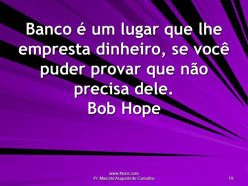 www.4tons.com Pr. Marcelo Augusto de Carvalho 19 Banco é um lugar que lhe empresta dinheiro, se você puder provar que não precisa dele. Bob Hope