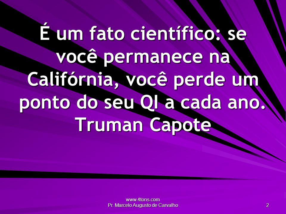 www.4tons.com Pr. Marcelo Augusto de Carvalho 2 É um fato científico: se você permanece na Califórnia, você perde um ponto do seu QI a cada ano. Truma