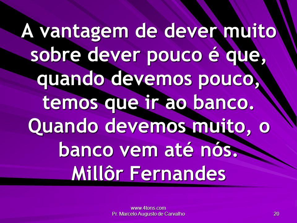 www.4tons.com Pr. Marcelo Augusto de Carvalho 20 A vantagem de dever muito sobre dever pouco é que, quando devemos pouco, temos que ir ao banco. Quand
