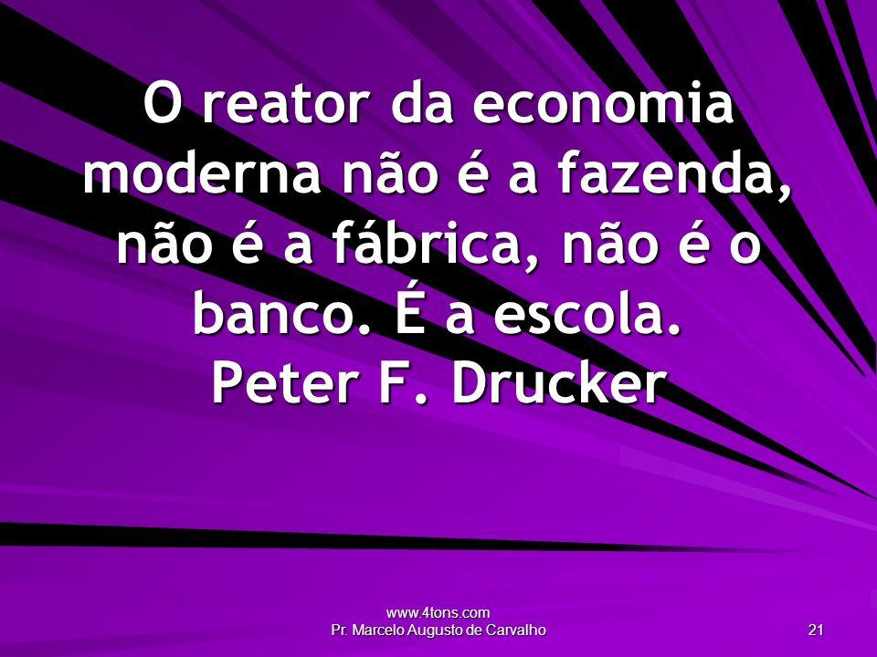 www.4tons.com Pr. Marcelo Augusto de Carvalho 21 O reator da economia moderna não é a fazenda, não é a fábrica, não é o banco. É a escola. Peter F. Dr