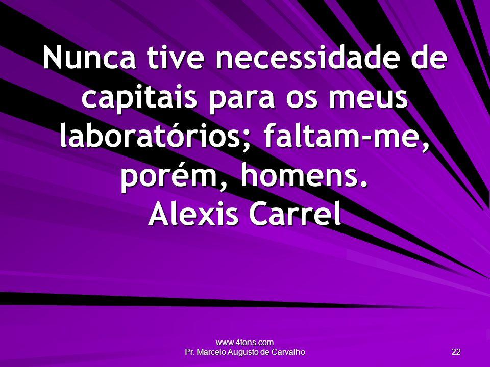 www.4tons.com Pr. Marcelo Augusto de Carvalho 22 Nunca tive necessidade de capitais para os meus laboratórios; faltam-me, porém, homens. Alexis Carrel
