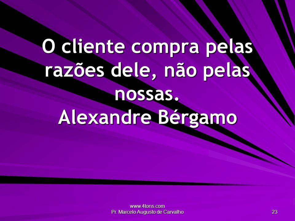 www.4tons.com Pr. Marcelo Augusto de Carvalho 23 O cliente compra pelas razões dele, não pelas nossas. Alexandre Bérgamo