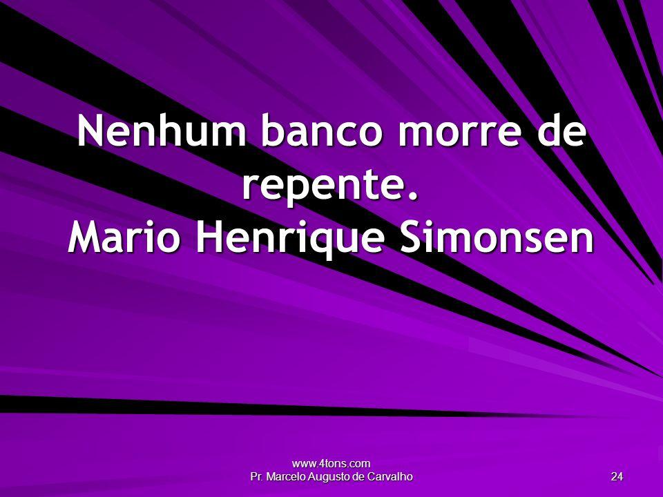 www.4tons.com Pr. Marcelo Augusto de Carvalho 24 Nenhum banco morre de repente. Mario Henrique Simonsen