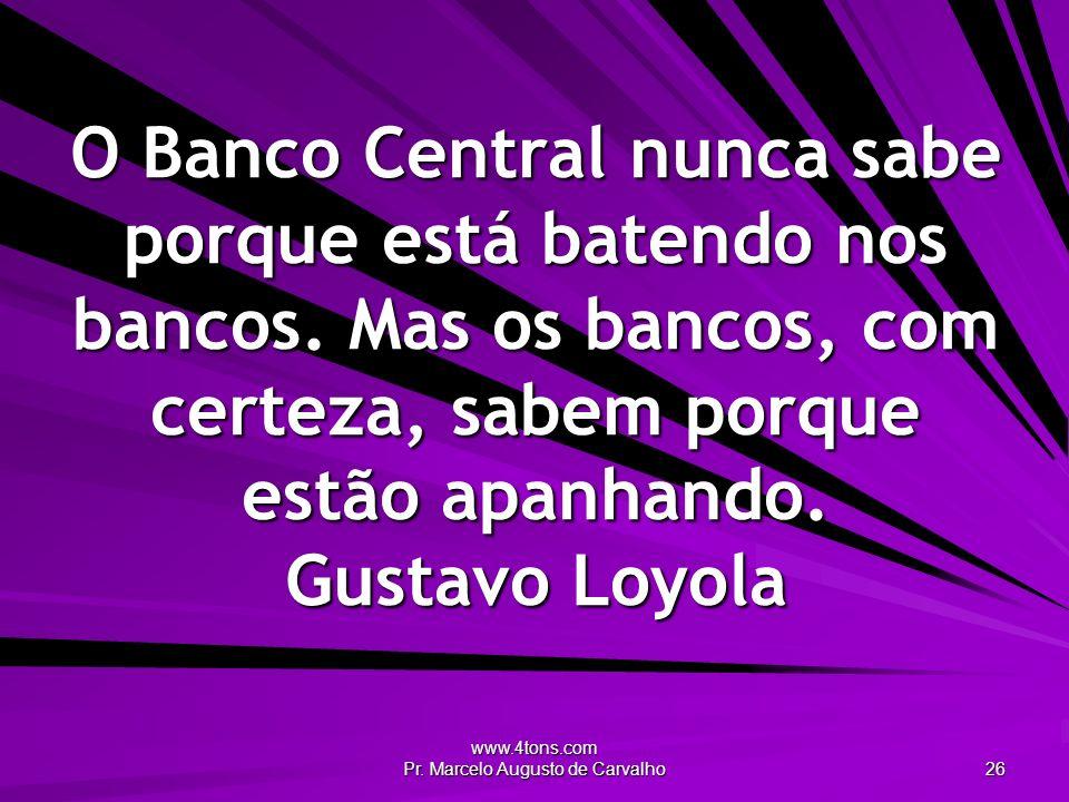 www.4tons.com Pr. Marcelo Augusto de Carvalho 26 O Banco Central nunca sabe porque está batendo nos bancos. Mas os bancos, com certeza, sabem porque e