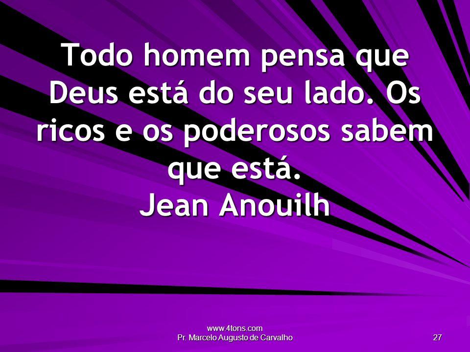 www.4tons.com Pr. Marcelo Augusto de Carvalho 27 Todo homem pensa que Deus está do seu lado. Os ricos e os poderosos sabem que está. Jean Anouilh