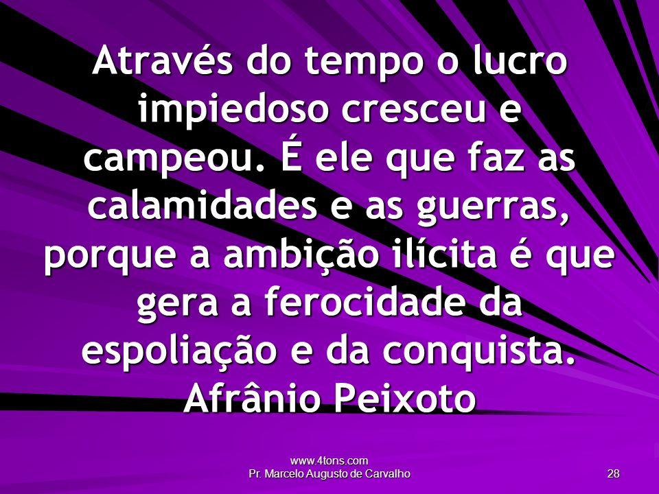 www.4tons.com Pr. Marcelo Augusto de Carvalho 28 Através do tempo o lucro impiedoso cresceu e campeou. É ele que faz as calamidades e as guerras, porq