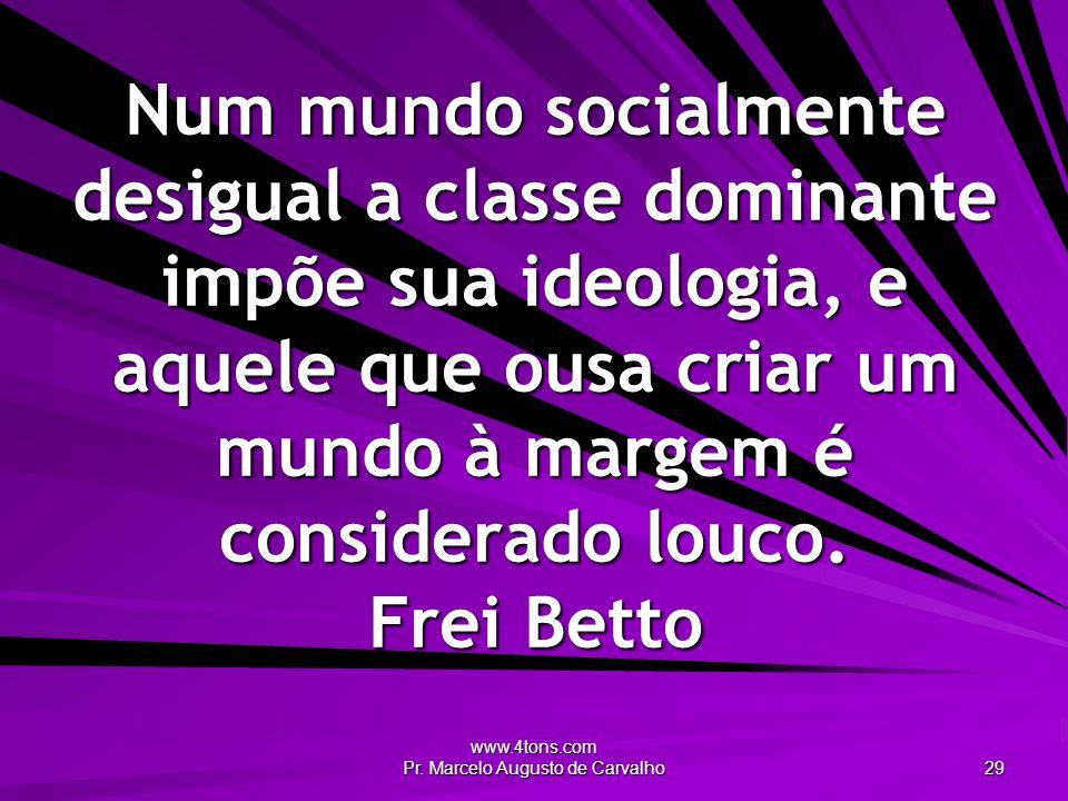 www.4tons.com Pr. Marcelo Augusto de Carvalho 29 Num mundo socialmente desigual a classe dominante impõe sua ideologia, e aquele que ousa criar um mun