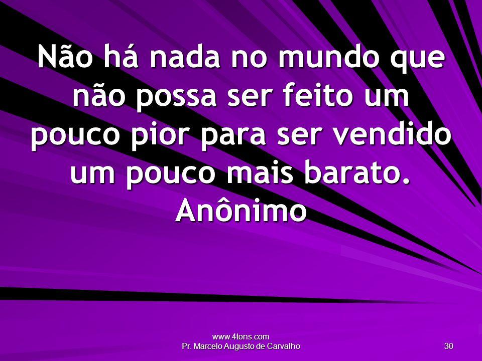 www.4tons.com Pr. Marcelo Augusto de Carvalho 30 Não há nada no mundo que não possa ser feito um pouco pior para ser vendido um pouco mais barato. Anô