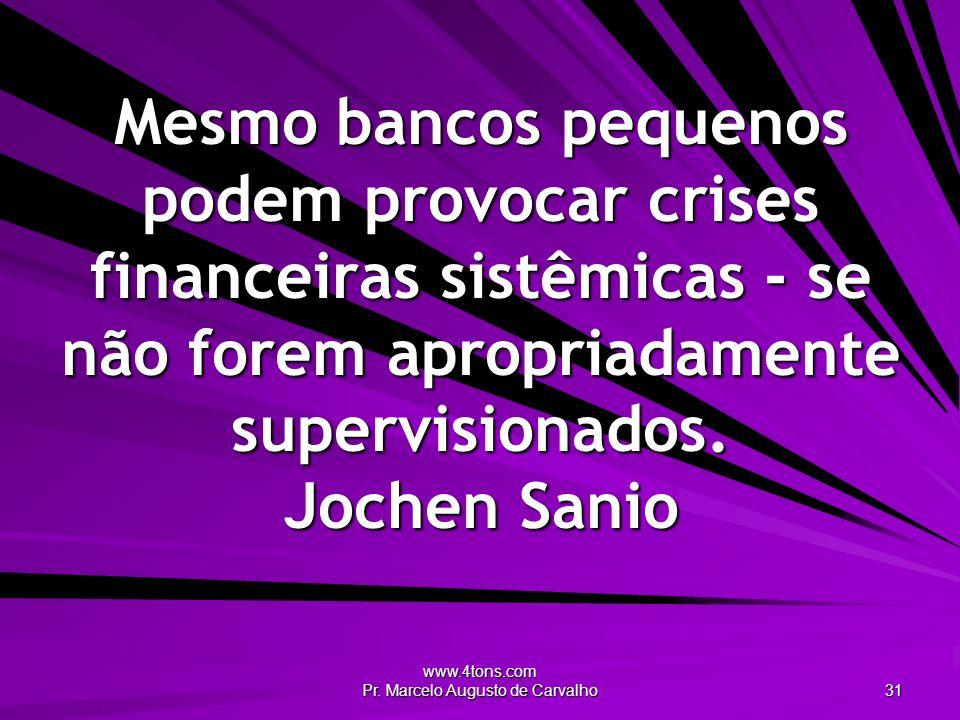 www.4tons.com Pr. Marcelo Augusto de Carvalho 31 Mesmo bancos pequenos podem provocar crises financeiras sistêmicas - se não forem apropriadamente sup