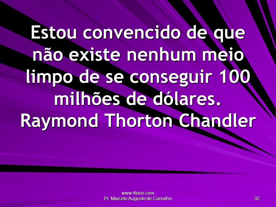 www.4tons.com Pr. Marcelo Augusto de Carvalho 32 Estou convencido de que não existe nenhum meio limpo de se conseguir 100 milhões de dólares. Raymond