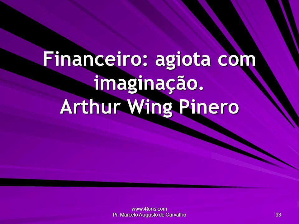 www.4tons.com Pr. Marcelo Augusto de Carvalho 33 Financeiro: agiota com imaginação. Arthur Wing Pinero
