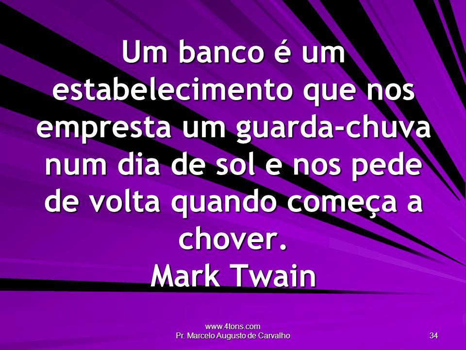 www.4tons.com Pr. Marcelo Augusto de Carvalho 34 Um banco é um estabelecimento que nos empresta um guarda-chuva num dia de sol e nos pede de volta qua