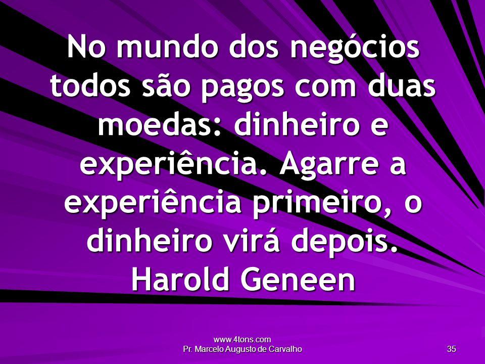 www.4tons.com Pr. Marcelo Augusto de Carvalho 35 No mundo dos negócios todos são pagos com duas moedas: dinheiro e experiência. Agarre a experiência p